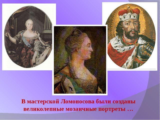 В мастерской Ломоносова были созданы великолепные мозаичные портреты …