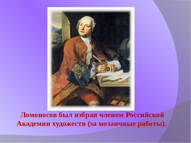 Ломоносов был избран членом Российской Академии художеств (за мозаичные работ...