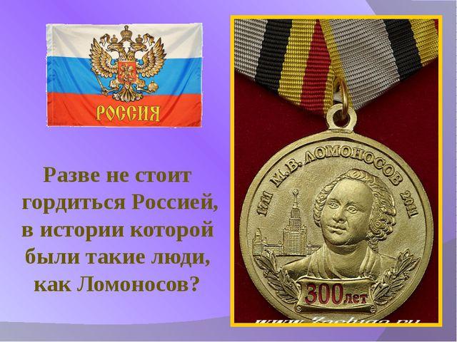 Разве не стоит гордиться Россией, в истории которой были такие люди, как Ломо...