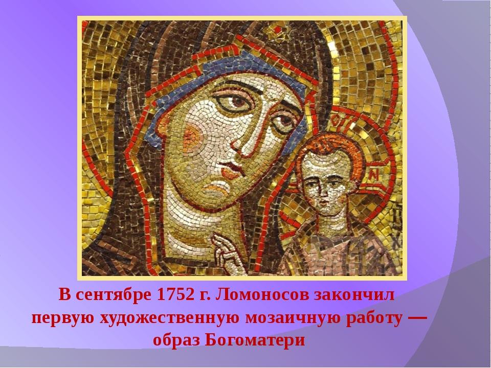 В сентябре 1752 г. Ломоносов закончил первую художественную мозаичную работу...