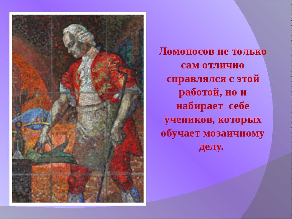 Ломоносов не только сам отлично справлялся с этой работой, но и набирает себе...