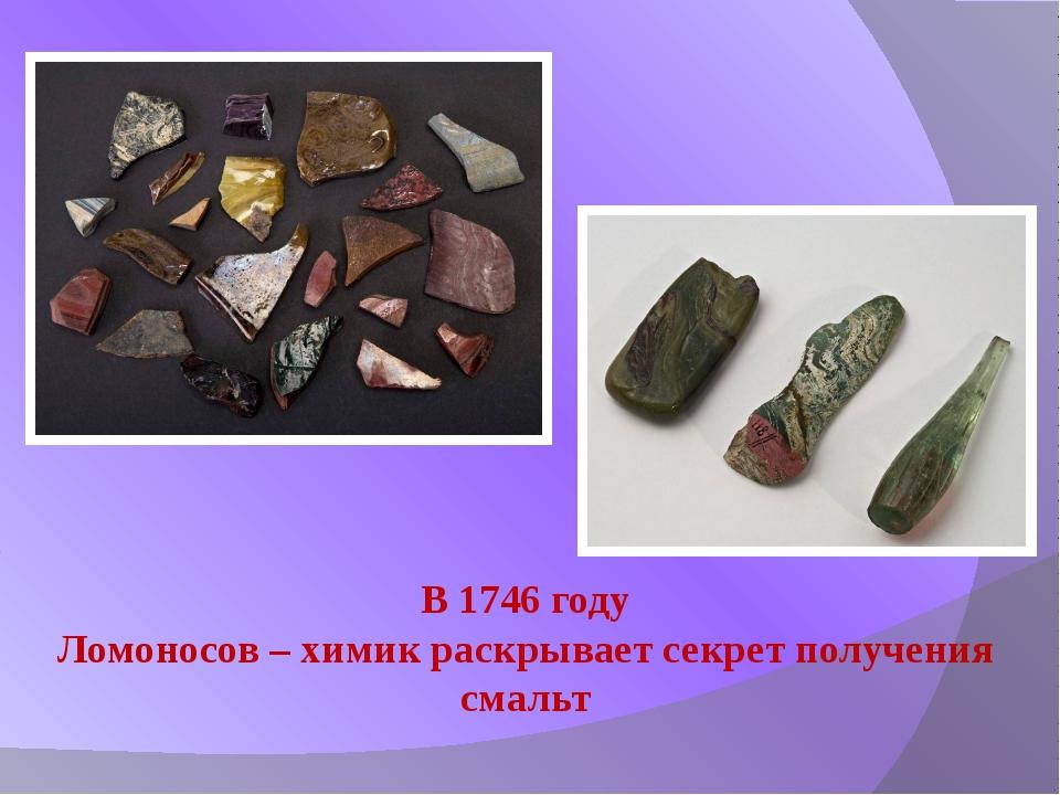 В 1746 году Ломоносов – химик раскрывает секрет получения смальт