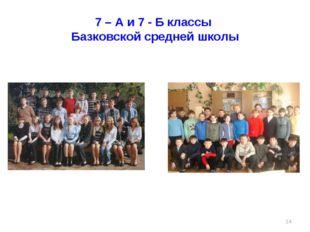 7 – А и 7 - Б классы Базковской средней школы *