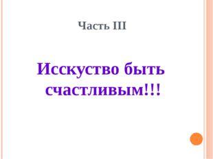 Часть III Исскуство быть счастливым!!!