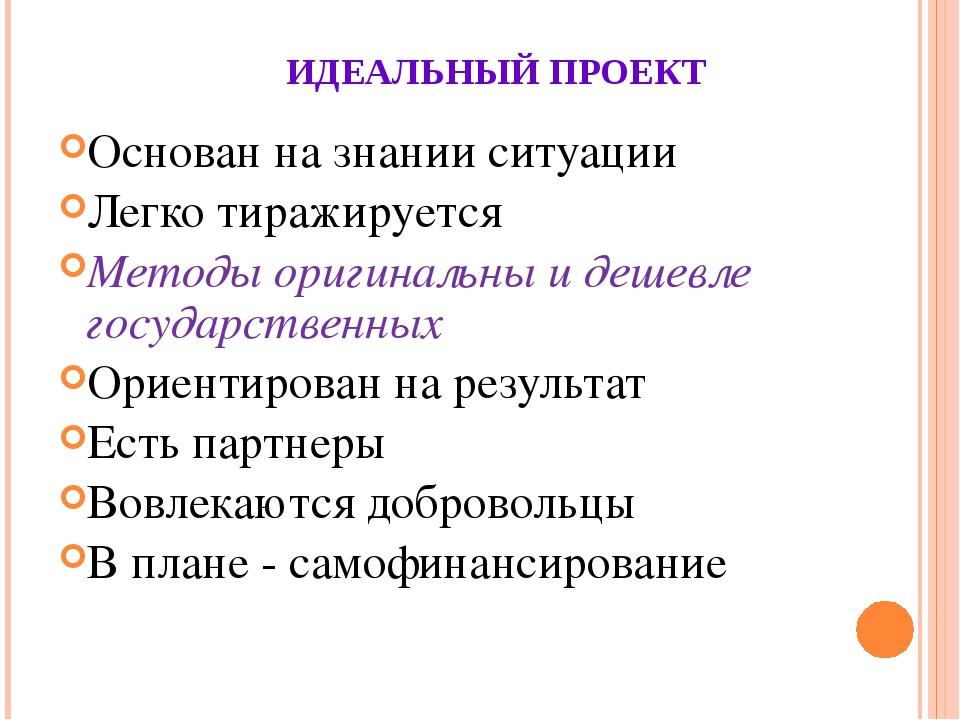 ИДЕАЛЬНЫЙ ПРОЕКТ Основан на знании ситуации Легко тиражируется Методы оригина...