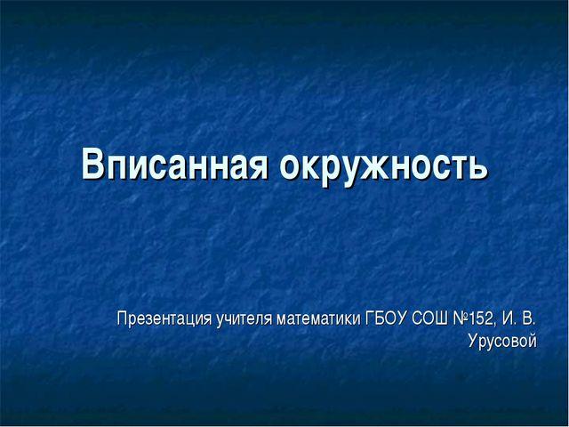 Вписанная окружность Презентация учителя математики ГБОУ СОШ №152, И. В. Урус...