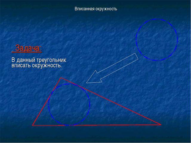 Вписанная окружность Задача: В данный треугольник вписать окружность.