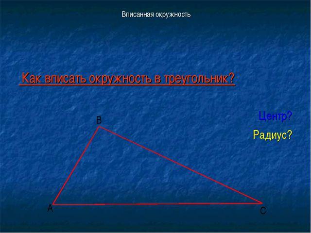 Вписанная окружность Как вписать окружность в треугольник? Центр? Радиус? А В С