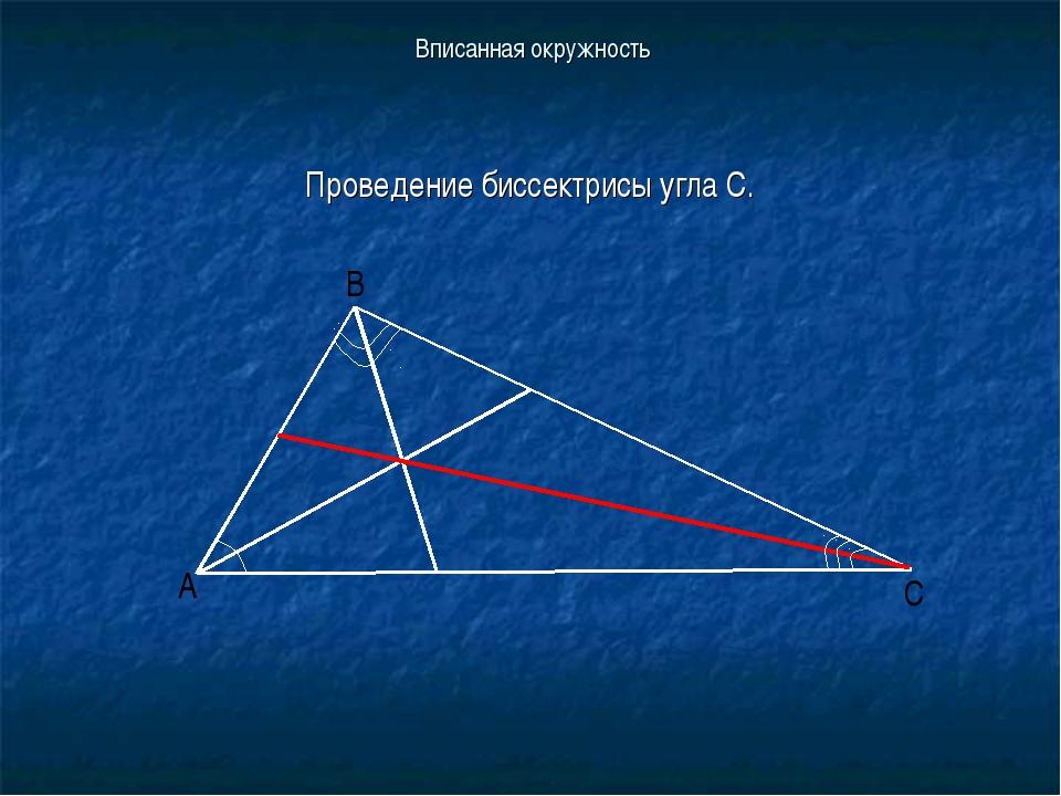 Вписанная окружность Проведение биссектрисы угла С.