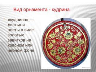 Вид орнамента - кудрина «кудрина» — листья и цветы в виде золотых завитков н