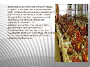 Широкий размах изготовление такой посуды получило в XIX веке : хохломские из