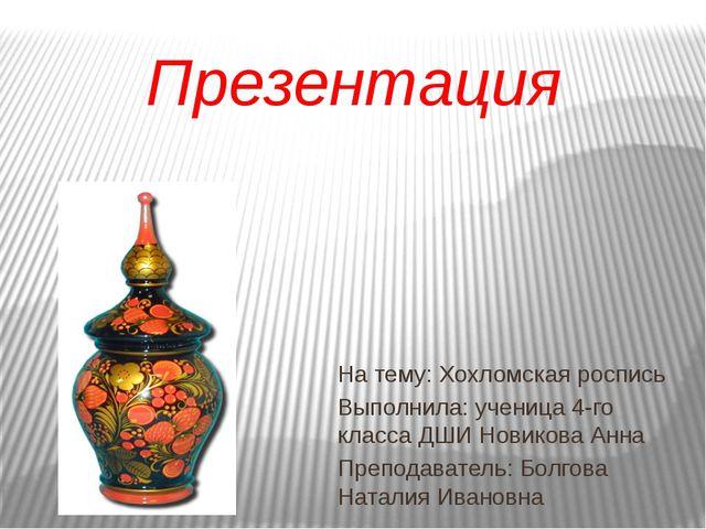 Презентация На тему: Хохломская роспись Выполнила: ученица 4-го класса ДШИ Н...