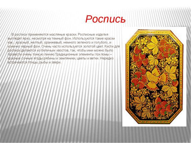 Роспись В росписи применяются масляные краски. Росписные изделия выглядят яр...