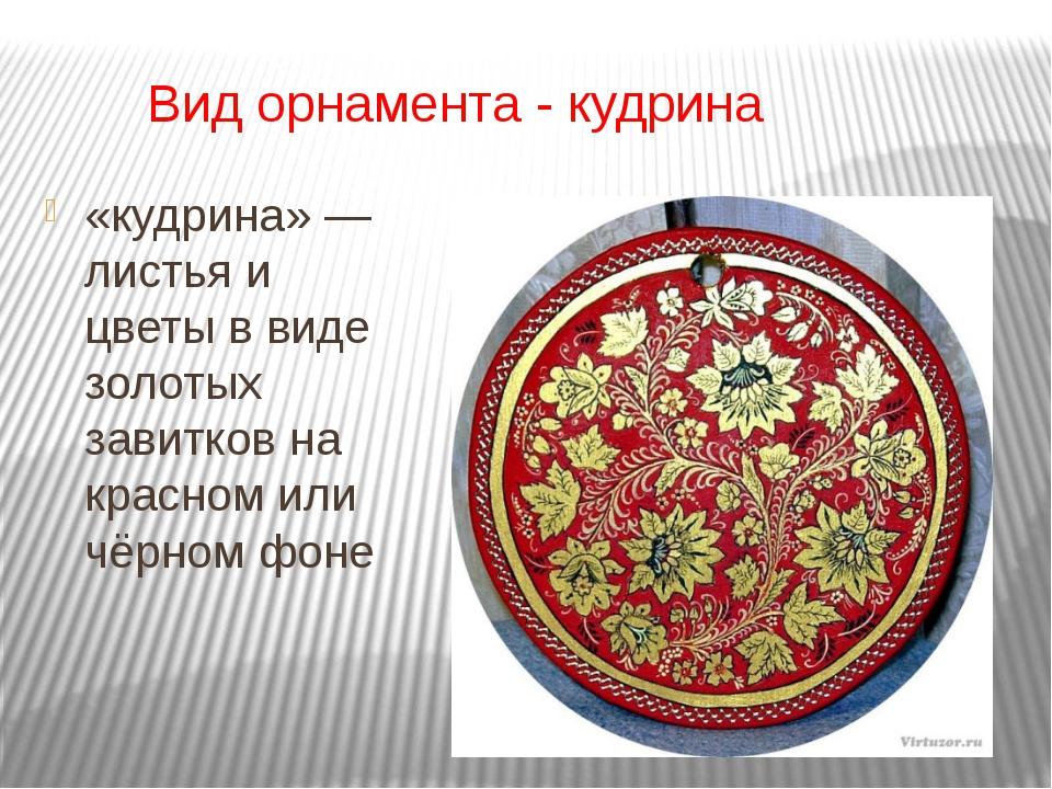 Вид орнамента - кудрина «кудрина» — листья и цветы в виде золотых завитков н...