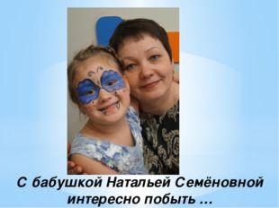 С бабушкой Натальей Семёновной интересно побыть …