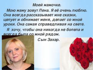 Моей мамочке. Мою маму зовут Лена. Я её очень люблю. Она всегда рассказывает