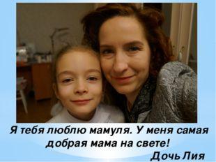 Я тебя люблю мамуля. У меня самая добрая мама на свете! Дочь Лия