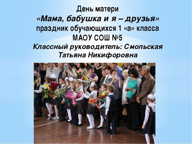 День матери «Мама, бабушка и я – друзья» праздник обучающихся 1 «а» класса М...