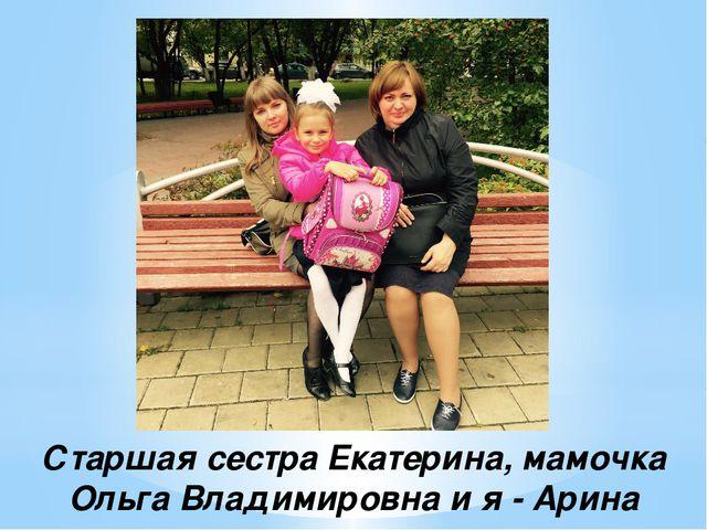 Старшая сестра Екатерина, мамочка Ольга Владимировна и я - Арина