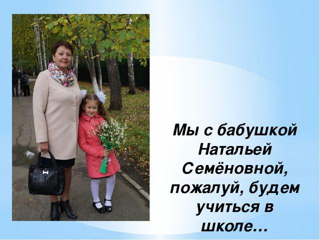 Мы с бабушкой Натальей Семёновной, пожалуй, будем учиться в школе…
