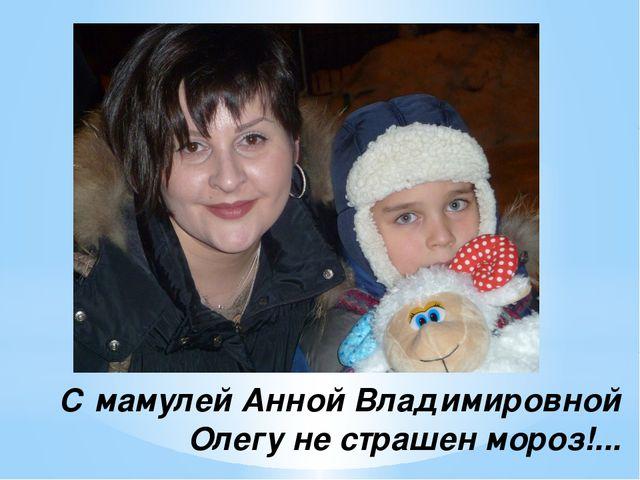 С мамулей Анной Владимировной Олегу не страшен мороз!...
