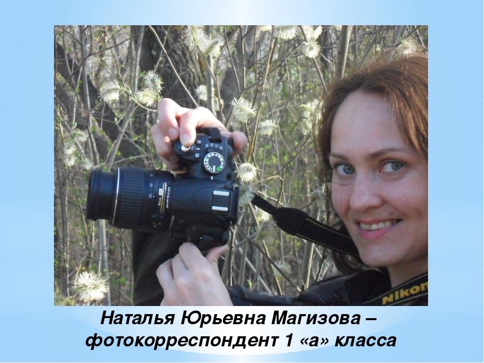Наталья Юрьевна Магизова – фотокорреспондент 1 «а» класса