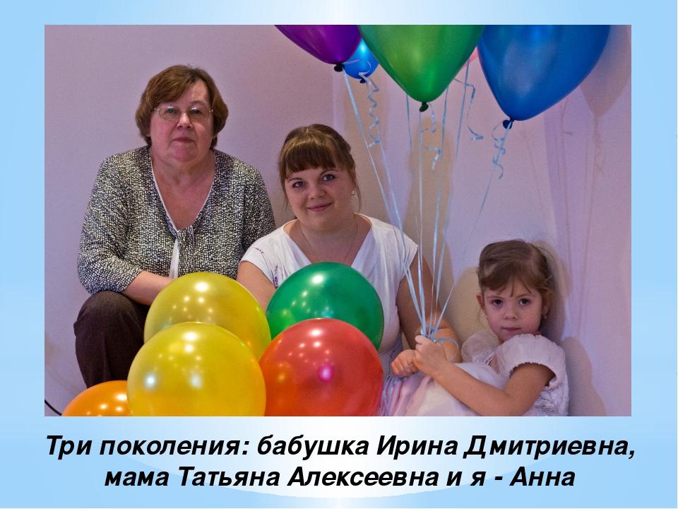 Три поколения: бабушка Ирина Дмитриевна, мама Татьяна Алексеевна и я - Анна