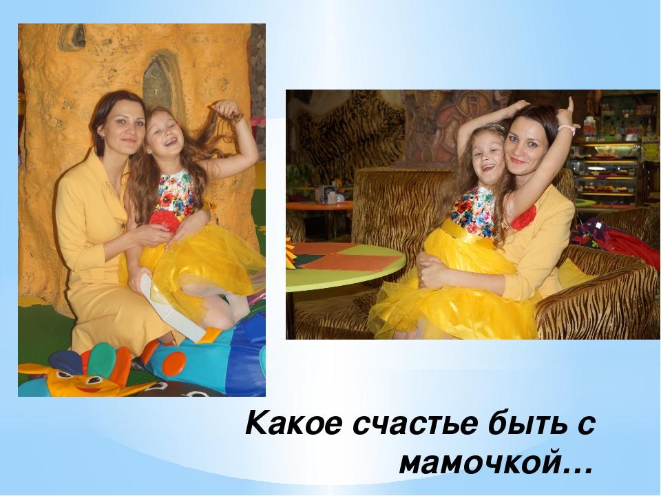 Какое счастье быть с мамочкой…