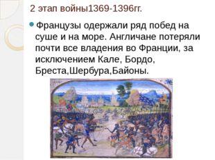2 этап войны1369-1396гг. Французы одержали ряд побед на суше и на море. Англи