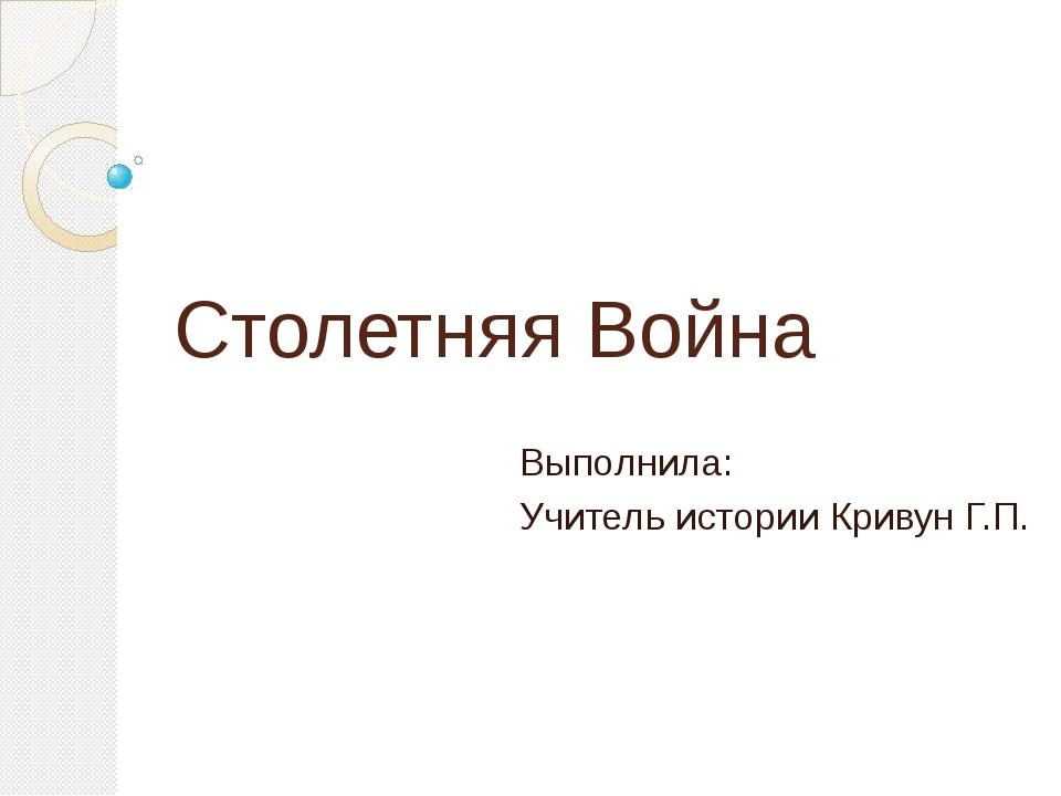 Столетняя Война Выполнила: Учитель истории Кривун Г.П.