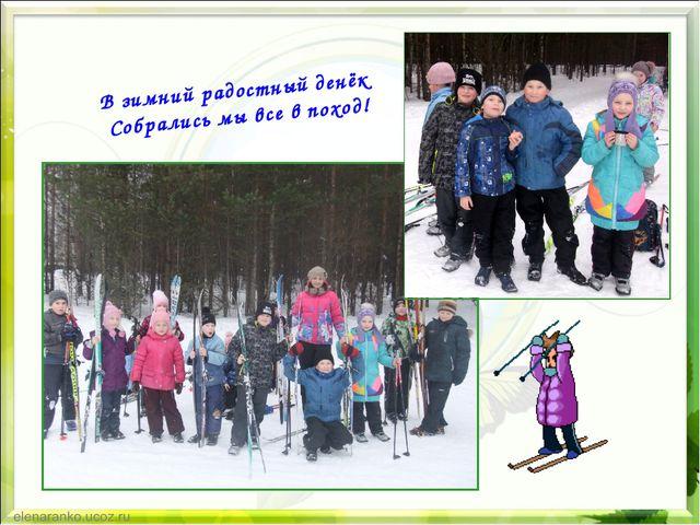 В зимний радостный денёк Собрались мы все в поход!