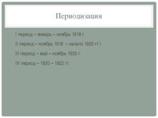 Периодизация I период – январь – ноябрь 1918 г. II период – ноябрь 1918 – нач