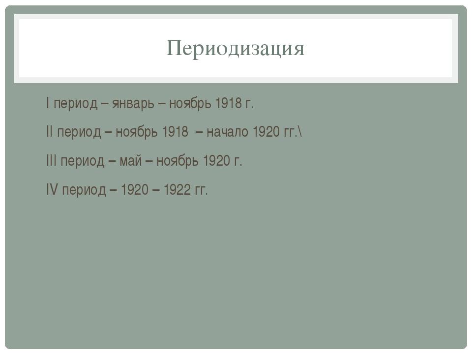 Периодизация I период – январь – ноябрь 1918 г. II период – ноябрь 1918 – нач...