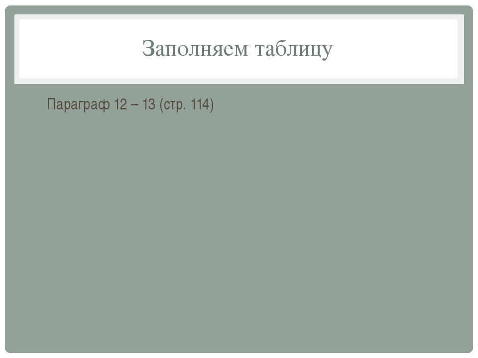 Заполняем таблицу Параграф 12 – 13 (стр. 114)