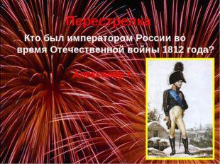 Перестрелка Кто был императором России во время Отечественной войны 1812 го
