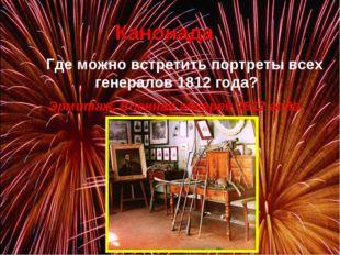 Канонада Где можно встретить портреты всех генералов 1812 года? Эрмитаж, Во