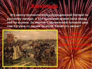 Канонада Эту икону пронесли перед Бородинской битвой по русскому лагерю, и