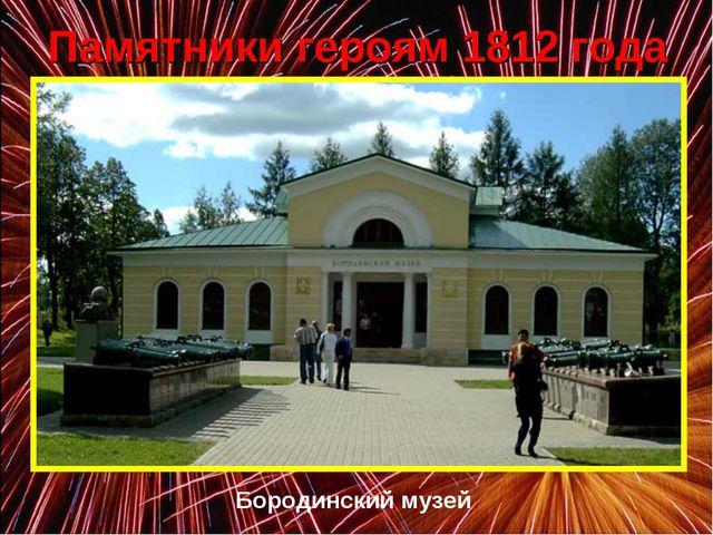 Памятники героям 1812 года Бородинский музей