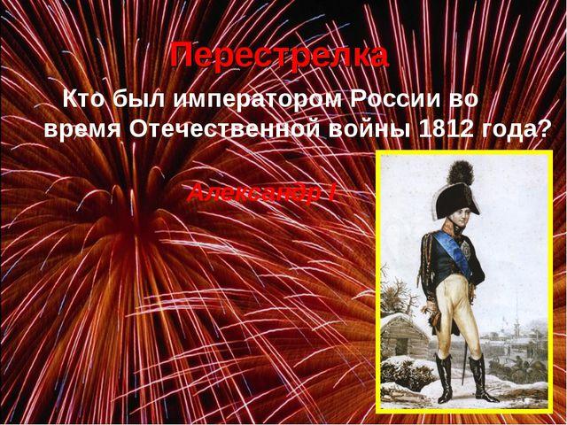 Перестрелка Кто был императором России во время Отечественной войны 1812 го...