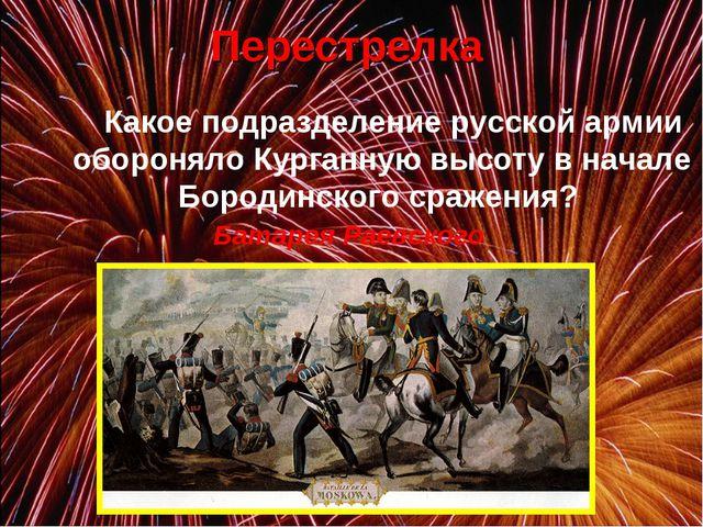Перестрелка Какое подразделение русской армии обороняло Курганную высоту в...