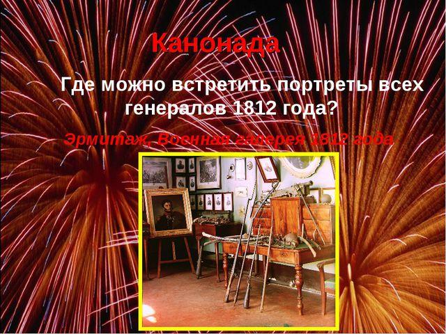 Канонада Где можно встретить портреты всех генералов 1812 года? Эрмитаж, Во...