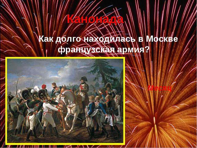 Канонада Как долго находилась в Москве французская армия? Месяц