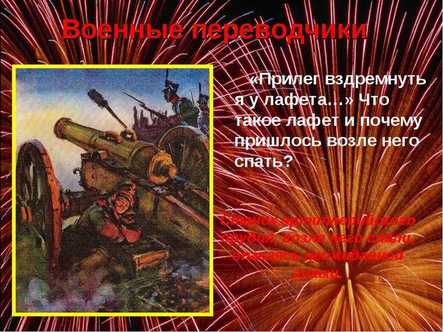 Военные переводчики «Прилег вздремнуть я у лафета…» Что такое лафет и почем...