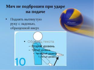Мяч не подброшен при ударе на подаче Поднять вытянутую руку с ладонью, обраще