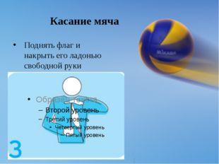 Касание мяча Поднять флаг и накрыть его ладонью свободной руки