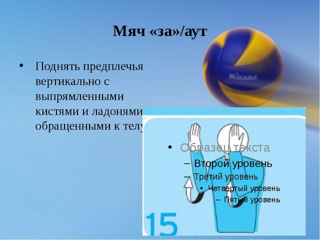 Мяч «за»/аут Поднять предплечья вертикально с выпрямленными кистями и ладоням...