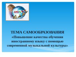ТЕМА САМООБРАЗОВАНИЯ «Повышение качества обучения иностранному языку с помощ