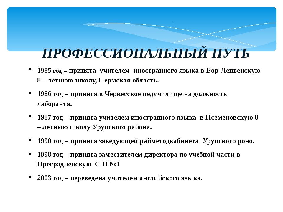 ПРОФЕССИОНАЛЬНЫЙ ПУТЬ 1985 год – принята учителем иностранного языка в Бор-Л...