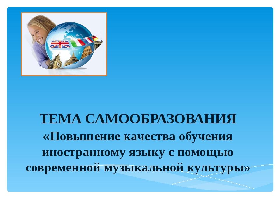 ТЕМА САМООБРАЗОВАНИЯ «Повышение качества обучения иностранному языку с помощ...
