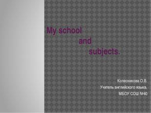 My school and subjects. Колесникова О.В. Учитель английского языка, МБОУ СОШ